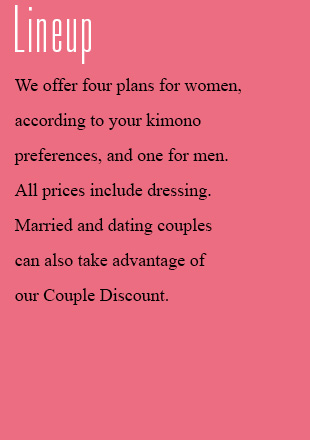 Available plans We offer four plans for women, according to your kimono preferences, and one for men. All prices include dressing. Married and dating couples can also take advantage of our Couple Discount.