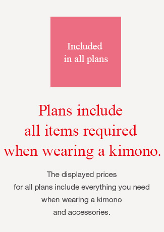 Included in all plans Plans include all items required when wearing a kimono. The displayed prices for all plans include everything you need when wearing a kimono and accessories.