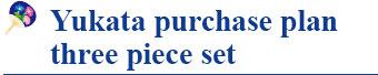 Yukata purchase plan three piece set